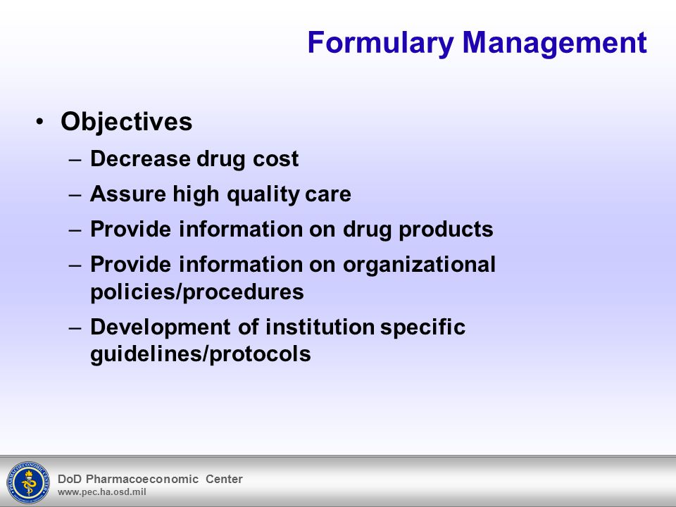 DoD Pharmacoeconomic Center www.pec.ha.osd.mil Formulary Management Objectives –Decrease drug cost –Assure high quality care –Provide information on d