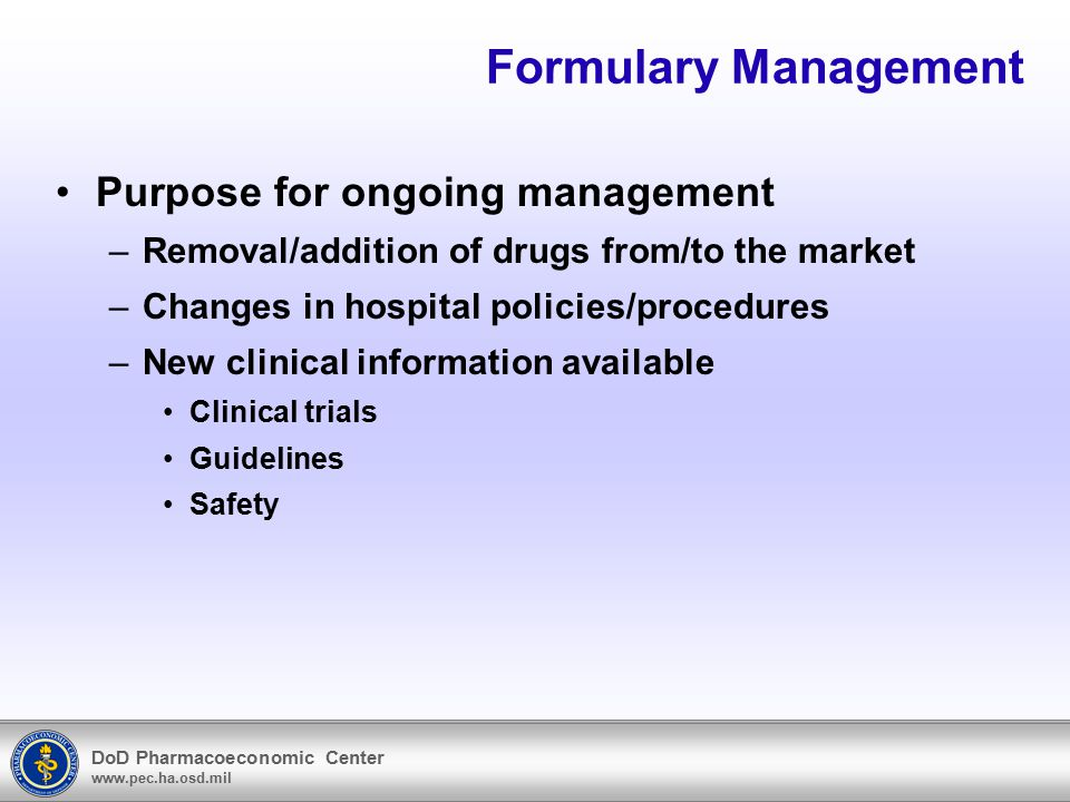 DoD Pharmacoeconomic Center www.pec.ha.osd.mil Formulary Management Purpose for ongoing management –Removal/addition of drugs from/to the market –Chan
