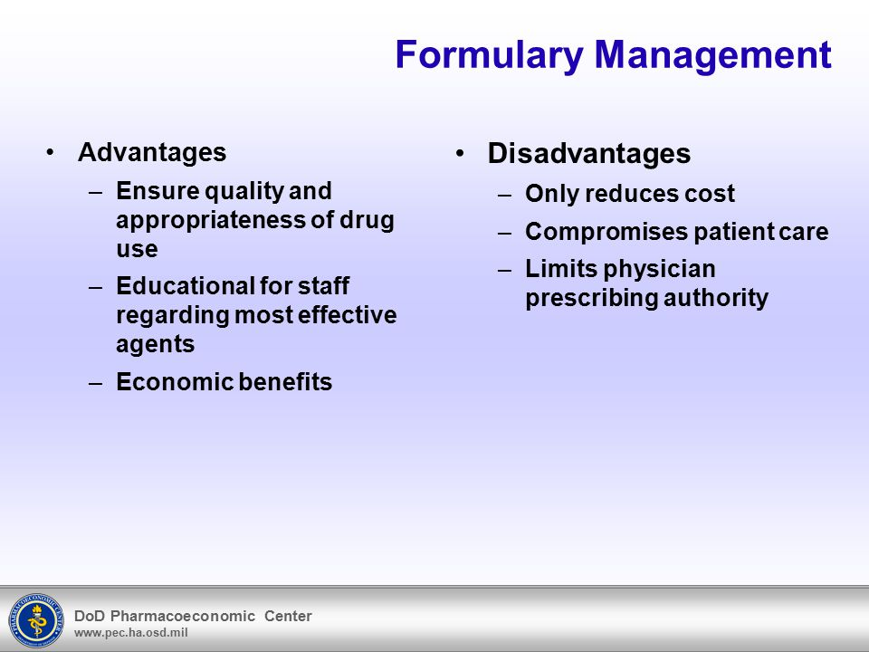 DoD Pharmacoeconomic Center www.pec.ha.osd.mil Formulary Management Advantages –Ensure quality and appropriateness of drug use –Educational for staff