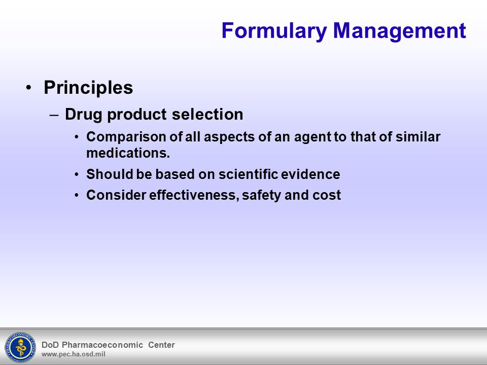 DoD Pharmacoeconomic Center www.pec.ha.osd.mil Formulary Management Principles –Drug product selection Comparison of all aspects of an agent to that o