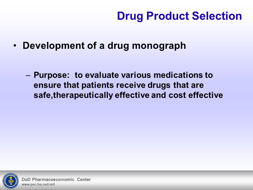 DoD Pharmacoeconomic Center www.pec.ha.osd.mil Drug Product Selection Development of a drug monograph –Purpose: to evaluate various medications to ens