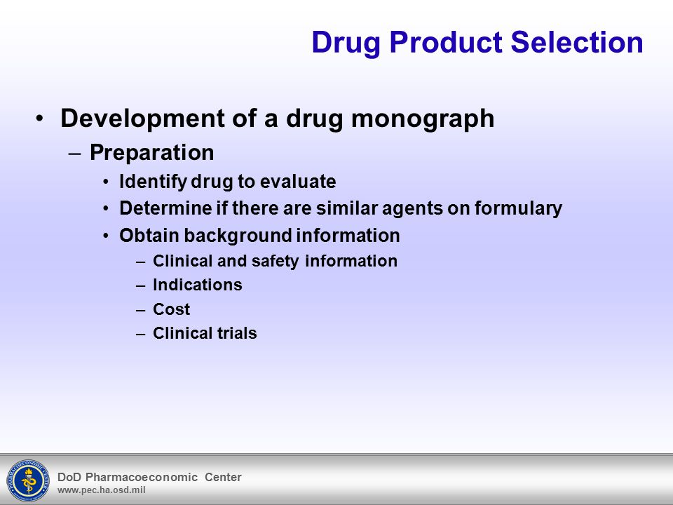 DoD Pharmacoeconomic Center www.pec.ha.osd.mil Drug Product Selection Development of a drug monograph –Preparation Identify drug to evaluate Determine