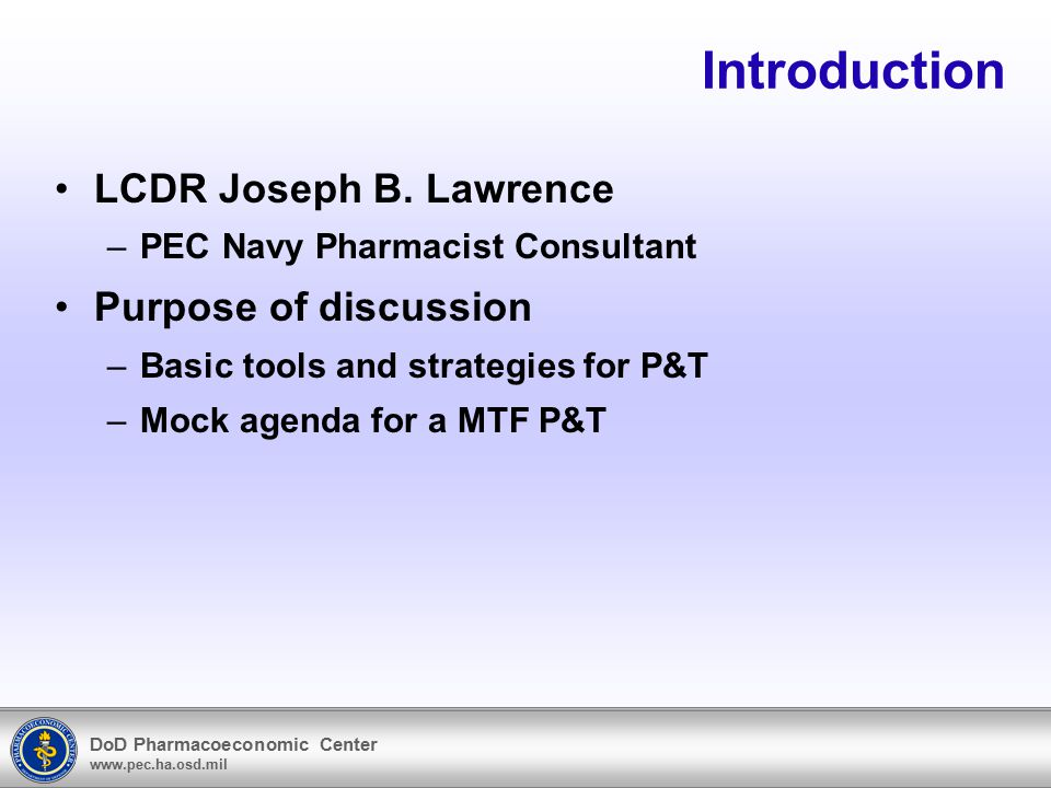 DoD Pharmacoeconomic Center www.pec.ha.osd.mil Topics of Discussion Purpose of P&T Organization and operation Functions and scope Assembling a quality meeting agenda Information resources for MTF specific data and research Medication use evaluation Drug class review.