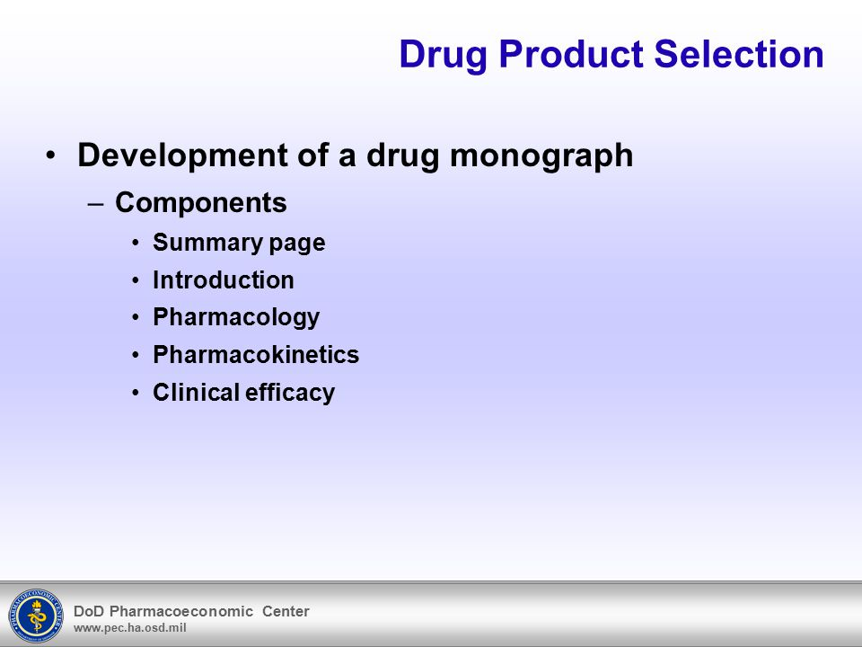 DoD Pharmacoeconomic Center www.pec.ha.osd.mil Drug Product Selection Development of a drug monograph –Components Summary page Introduction Pharmacolo