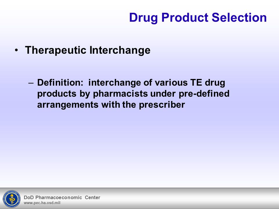DoD Pharmacoeconomic Center www.pec.ha.osd.mil Drug Product Selection Therapeutic Interchange –Definition: interchange of various TE drug products by