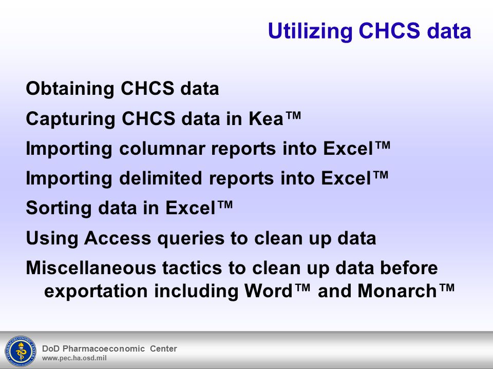 DoD Pharmacoeconomic Center www.pec.ha.osd.mil Utilizing CHCS data Obtaining CHCS data Capturing CHCS data in Kea™ Importing columnar reports into Excel™ Importing delimited reports into Excel™ Sorting data in Excel™ Using Access queries to clean up data Miscellaneous tactics to clean up data before exportation including Word™ and Monarch™
