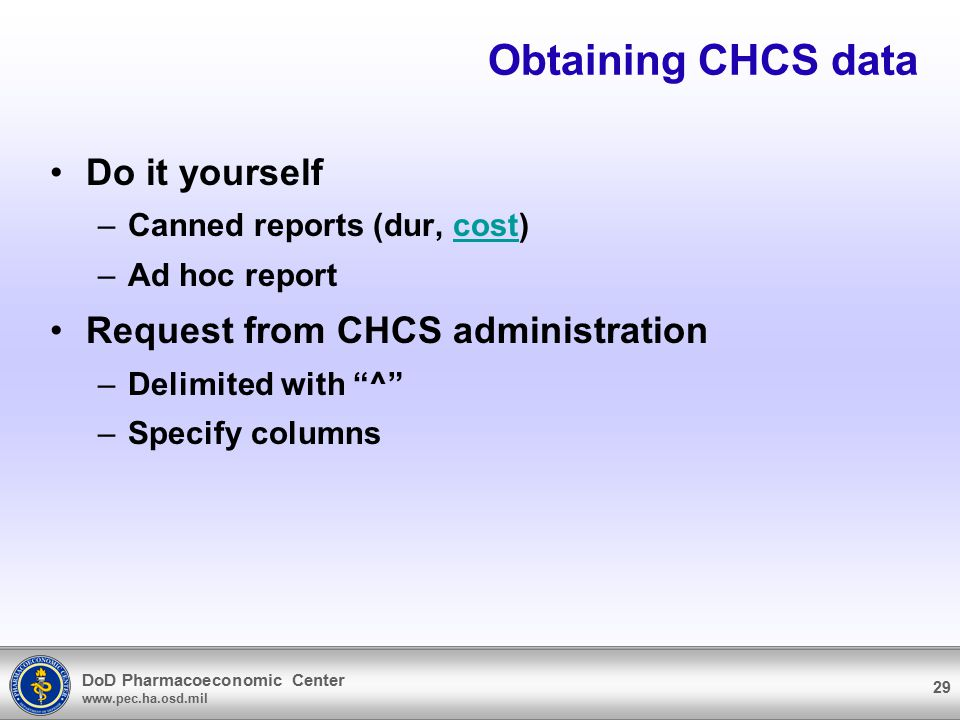DoD Pharmacoeconomic Center www.pec.ha.osd.mil 29 Obtaining CHCS data Do it yourself –Canned reports (dur, cost)cost –Ad hoc report Request from CHCS