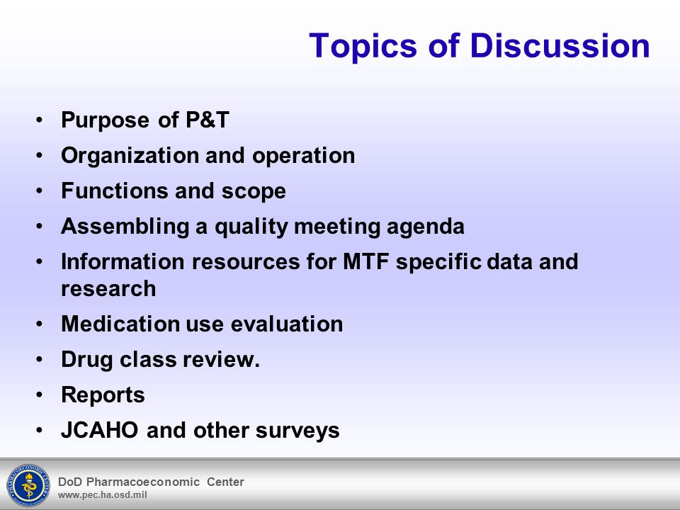 DoD Pharmacoeconomic Center www.pec.ha.osd.mil Topics of Discussion Purpose of P&T Organization and operation Functions and scope Assembling a quality