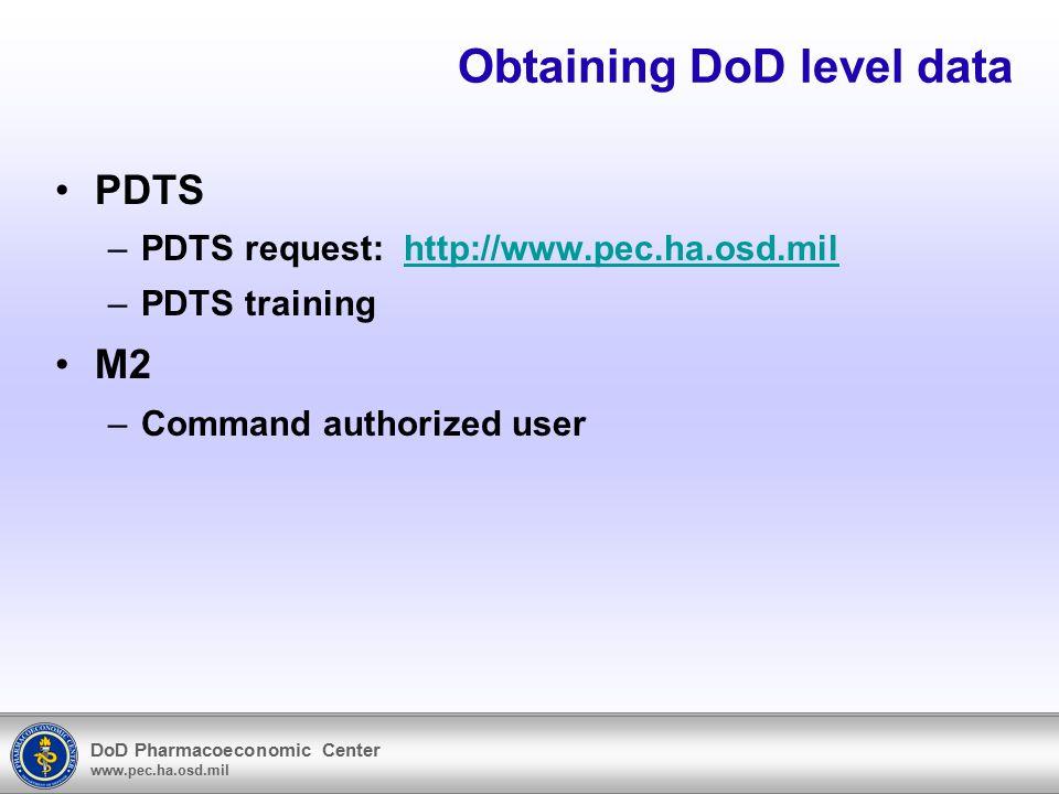 DoD Pharmacoeconomic Center www.pec.ha.osd.mil Obtaining DoD level data PDTS –PDTS request: http://www.pec.ha.osd.milhttp://www.pec.ha.osd.mil –PDTS training M2 –Command authorized user