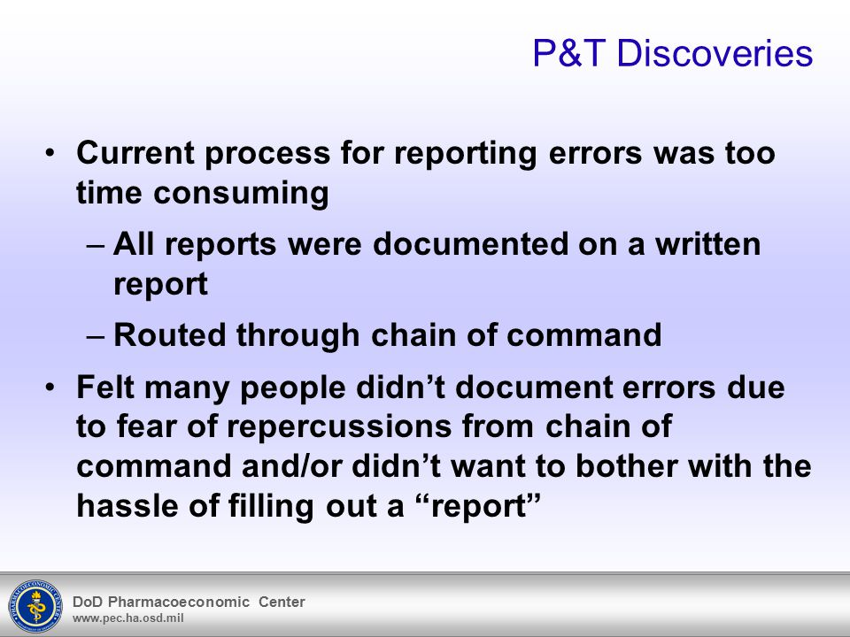 DoD Pharmacoeconomic Center www.pec.ha.osd.mil P&T Discoveries Current process for reporting errors was too time consuming –All reports were documente