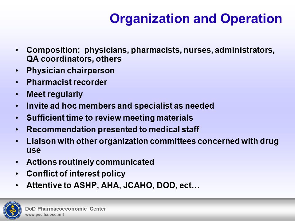 DoD Pharmacoeconomic Center www.pec.ha.osd.mil P&T Committee Organization –Chairperson Respected member of medical staff Familiar with and advocate for progressive pharmacy Effective ally for pharmacy with medical staff and hospital administration –Secretary Director of Pharmacy Sets agenda with chairperson