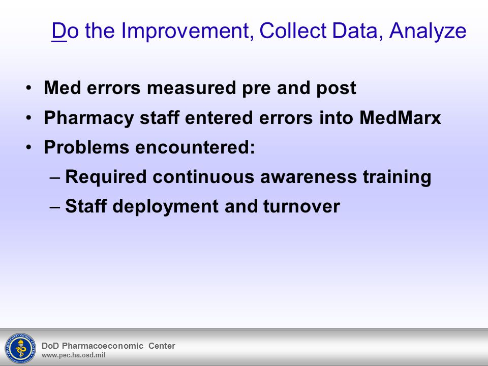DoD Pharmacoeconomic Center www.pec.ha.osd.mil Do the Improvement, Collect Data, Analyze Med errors measured pre and post Pharmacy staff entered error