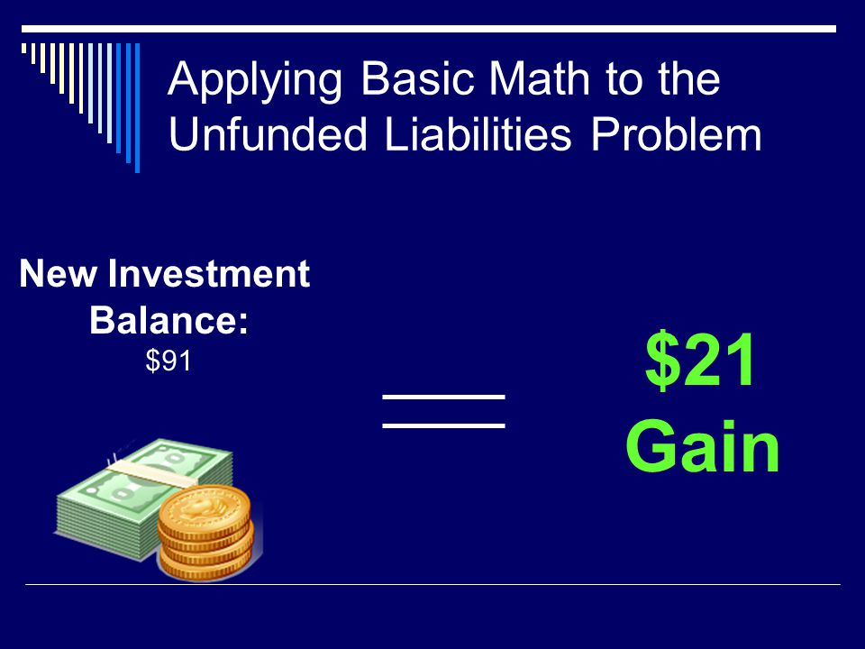 Applying Basic Math to the Unfunded Liabilities Problem New Investment Balance: $91 $21 Gain