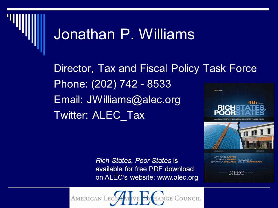Jonathan P. Williams Director, Tax and Fiscal Policy Task Force Phone: (202) 742 - 8533 Email: JWilliams@alec.org Twitter: ALEC_Tax Rich States, Poor