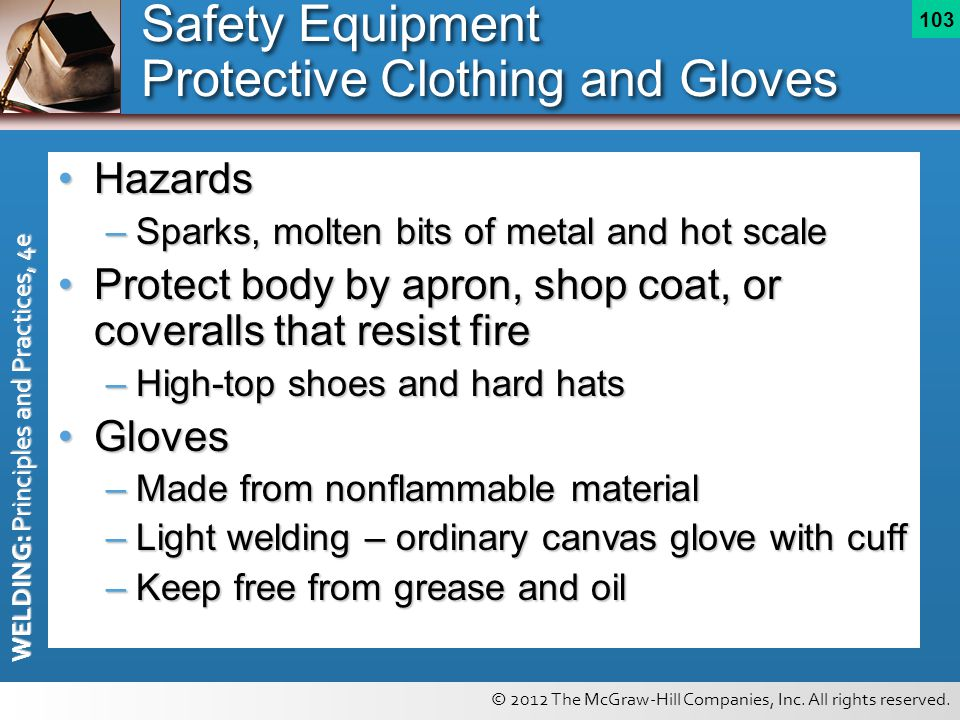 © 2012 The McGraw-Hill Companies, Inc. All rights reserved. WELDING: Principles and Practices, 4e 103 Safety Equipment Protective Clothing and Gloves