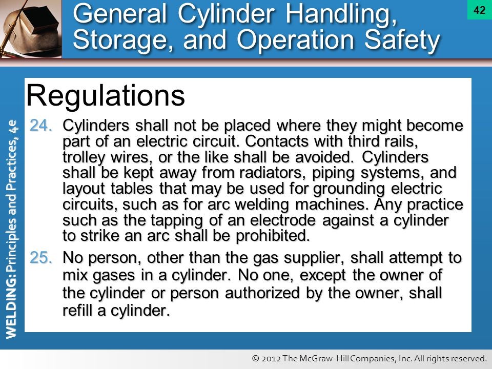 © 2012 The McGraw-Hill Companies, Inc. All rights reserved. WELDING: Principles and Practices, 4e 42 24. Cylinders shall not be placed where they migh