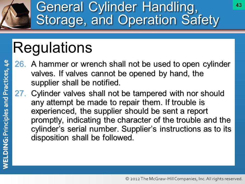 © 2012 The McGraw-Hill Companies, Inc. All rights reserved. WELDING: Principles and Practices, 4e 43 26.A hammer or wrench shall not be used to open c
