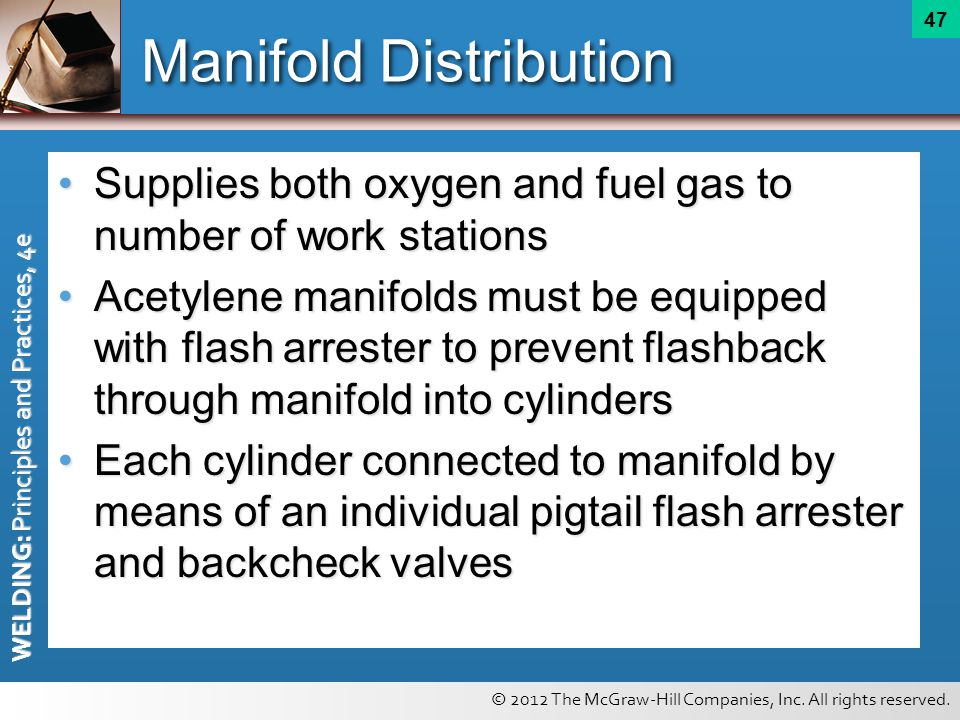 © 2012 The McGraw-Hill Companies, Inc. All rights reserved. WELDING: Principles and Practices, 4e 47 Manifold Distribution Supplies both oxygen and fu