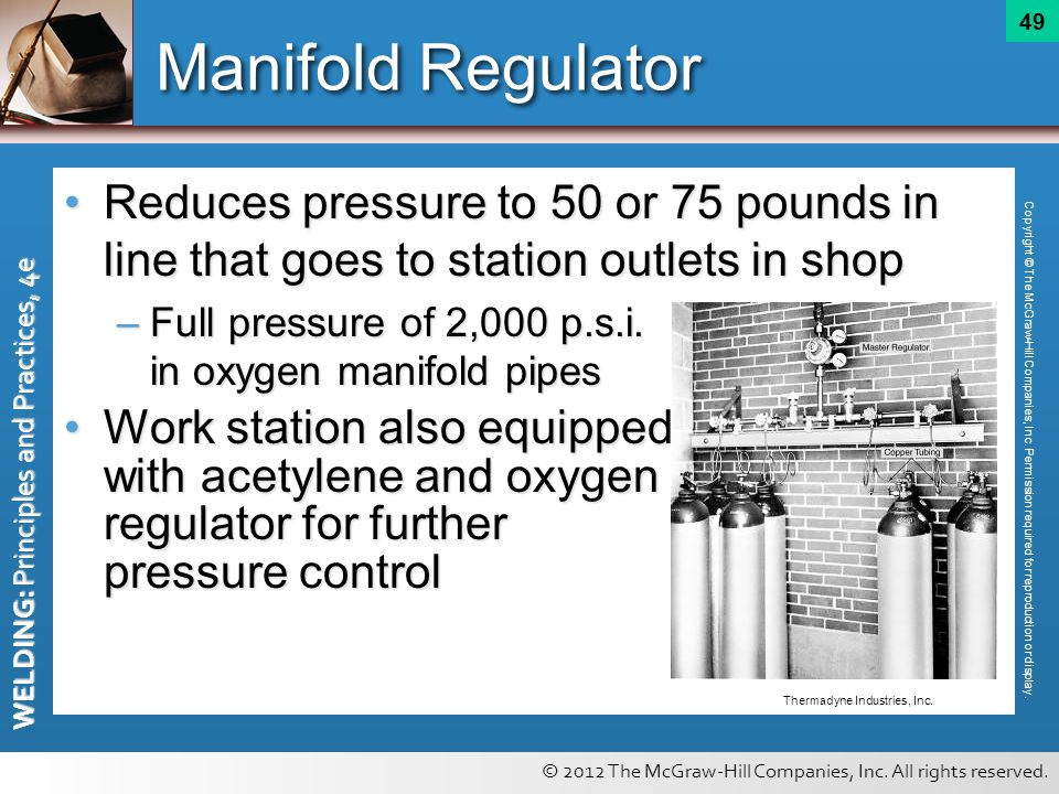 © 2012 The McGraw-Hill Companies, Inc. All rights reserved. WELDING: Principles and Practices, 4e 49 Manifold Regulator Reduces pressure to 50 or 75 p