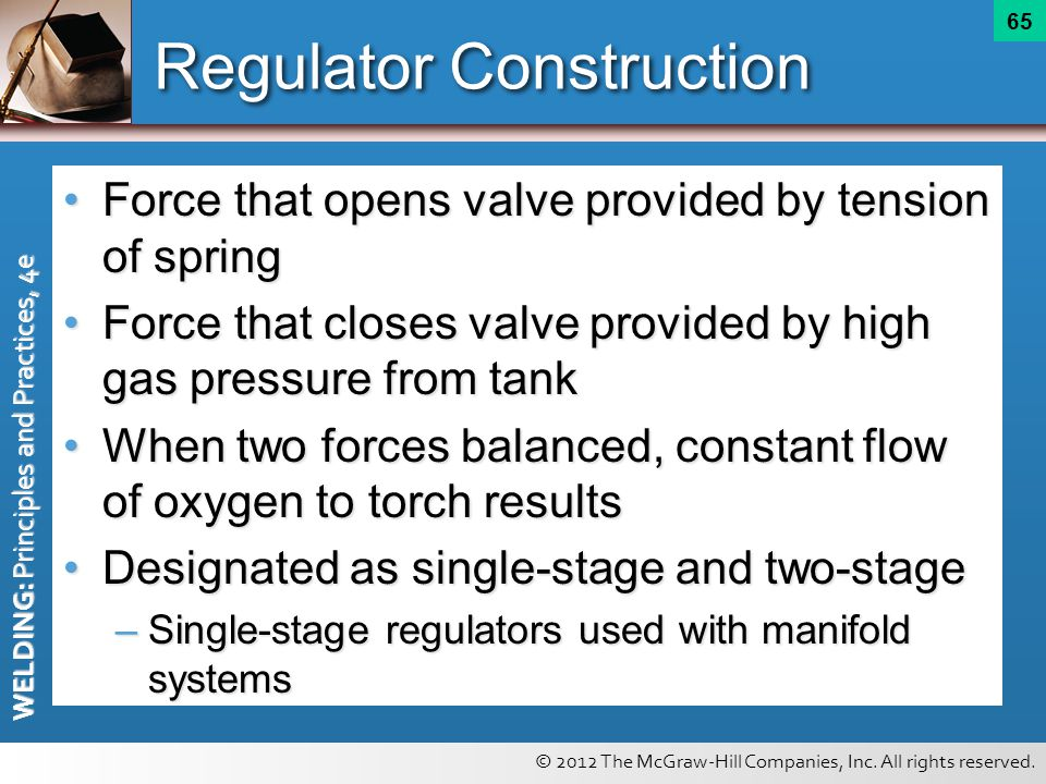 © 2012 The McGraw-Hill Companies, Inc. All rights reserved. WELDING: Principles and Practices, 4e 65 Regulator Construction Force that opens valve pro