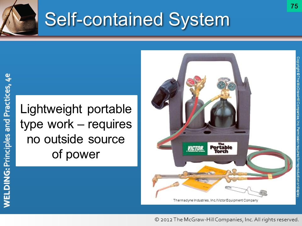 © 2012 The McGraw-Hill Companies, Inc. All rights reserved. WELDING: Principles and Practices, 4e 75 Self-contained System Lightweight portable type w