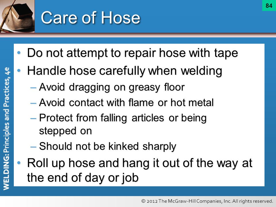 © 2012 The McGraw-Hill Companies, Inc. All rights reserved. WELDING: Principles and Practices, 4e 84 Care of Hose Do not attempt to repair hose with t