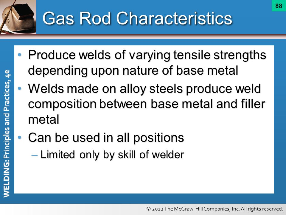 © 2012 The McGraw-Hill Companies, Inc. All rights reserved. WELDING: Principles and Practices, 4e 88 Gas Rod Characteristics Produce welds of varying
