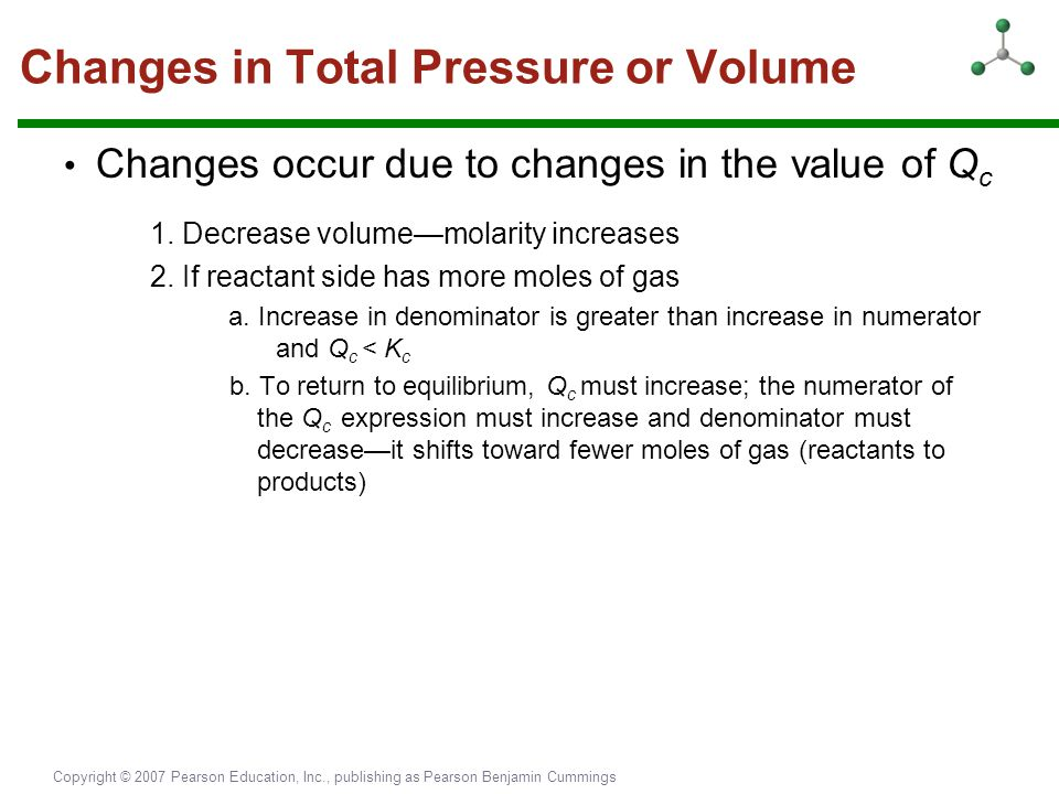 Copyright © 2007 Pearson Education, Inc., publishing as Pearson Benjamin Cummings Changes in Total Pressure or Volume Changes occur due to changes in
