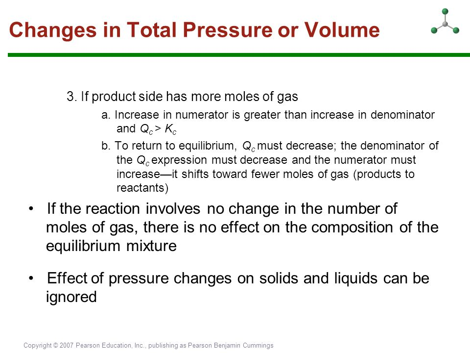 Copyright © 2007 Pearson Education, Inc., publishing as Pearson Benjamin Cummings Changes in Total Pressure or Volume 3. If product side has more mole
