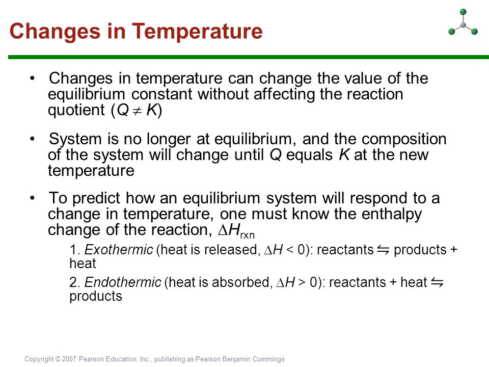 Copyright © 2007 Pearson Education, Inc., publishing as Pearson Benjamin Cummings Changes in temperature can change the value of the equilibrium const
