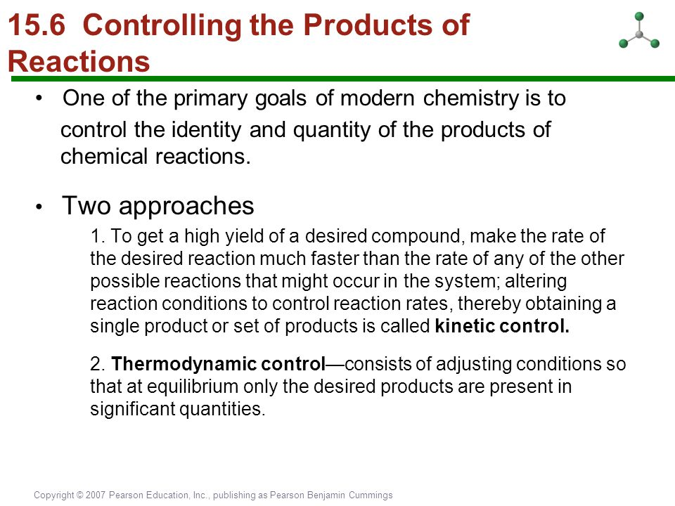 Copyright © 2007 Pearson Education, Inc., publishing as Pearson Benjamin Cummings 15.6 Controlling the Products of Reactions One of the primary goals