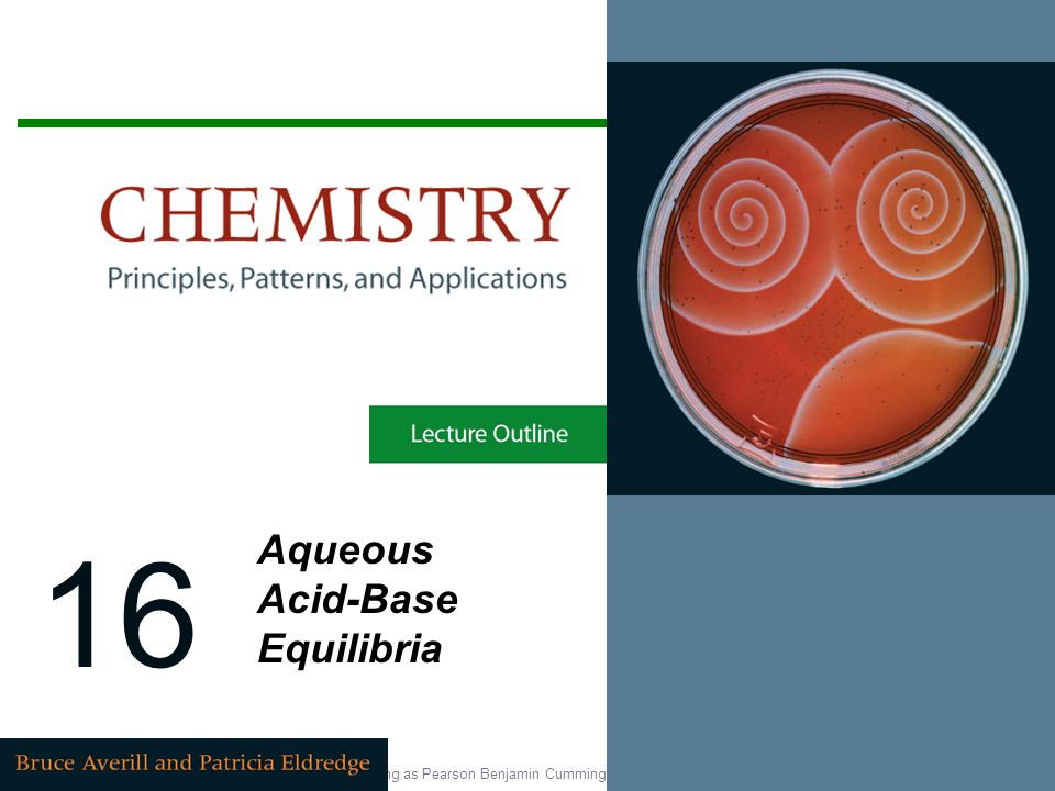Copyright © 2007 Pearson Education, Inc., publishing as Pearson Benjamin Cummings 16 Aqueous Acid-Base Equilibria