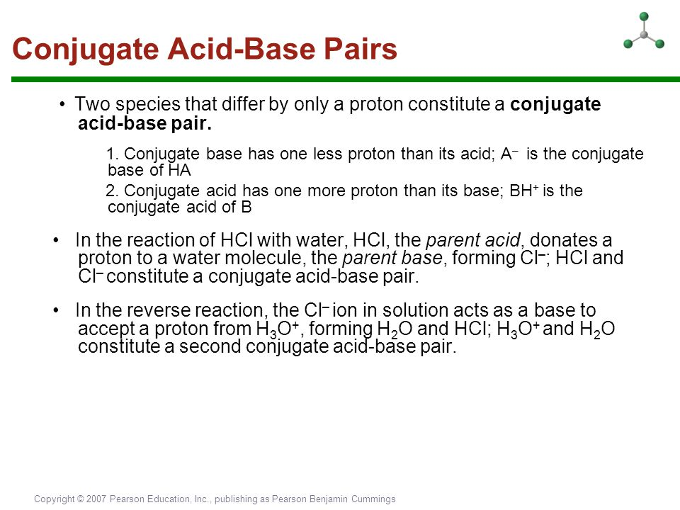 Copyright © 2007 Pearson Education, Inc., publishing as Pearson Benjamin Cummings Conjugate Acid-Base Pairs Two species that differ by only a proton c