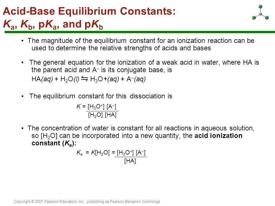 Copyright © 2007 Pearson Education, Inc., publishing as Pearson Benjamin Cummings Acid-Base Equilibrium Constants: K a, K b, pK a, and pK b The magnit