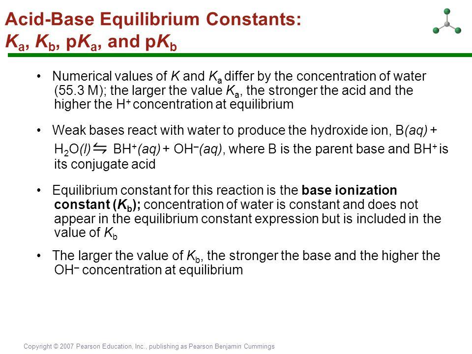 Copyright © 2007 Pearson Education, Inc., publishing as Pearson Benjamin Cummings Acid-Base Equilibrium Constants: K a, K b, pK a, and pK b Numerical
