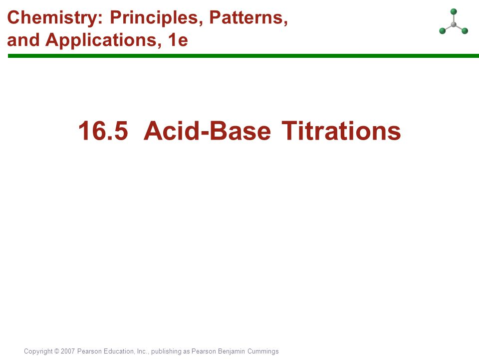 Copyright © 2007 Pearson Education, Inc., publishing as Pearson Benjamin Cummings Chemistry: Principles, Patterns, and Applications, 1e 16.5 Acid-Base