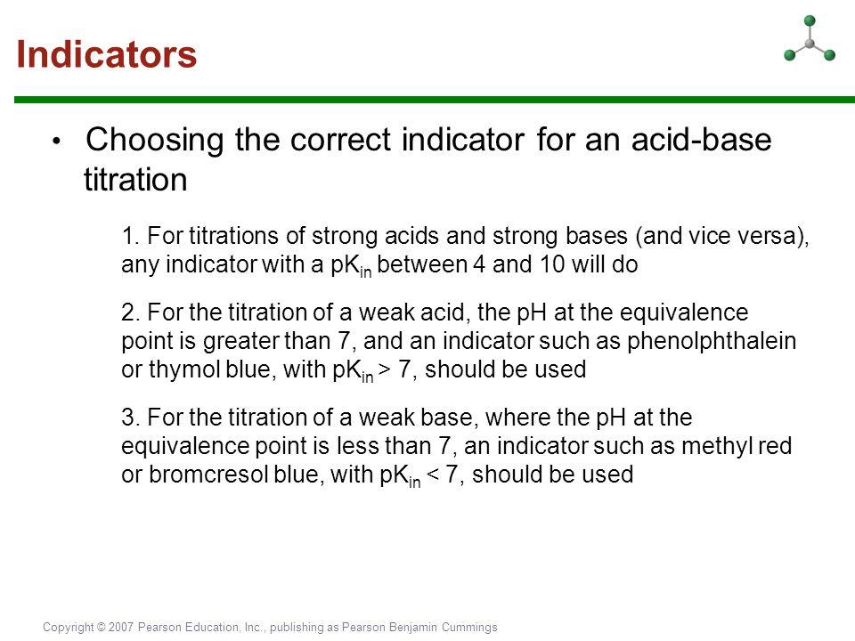 Copyright © 2007 Pearson Education, Inc., publishing as Pearson Benjamin Cummings Indicators Choosing the correct indicator for an acid-base titration