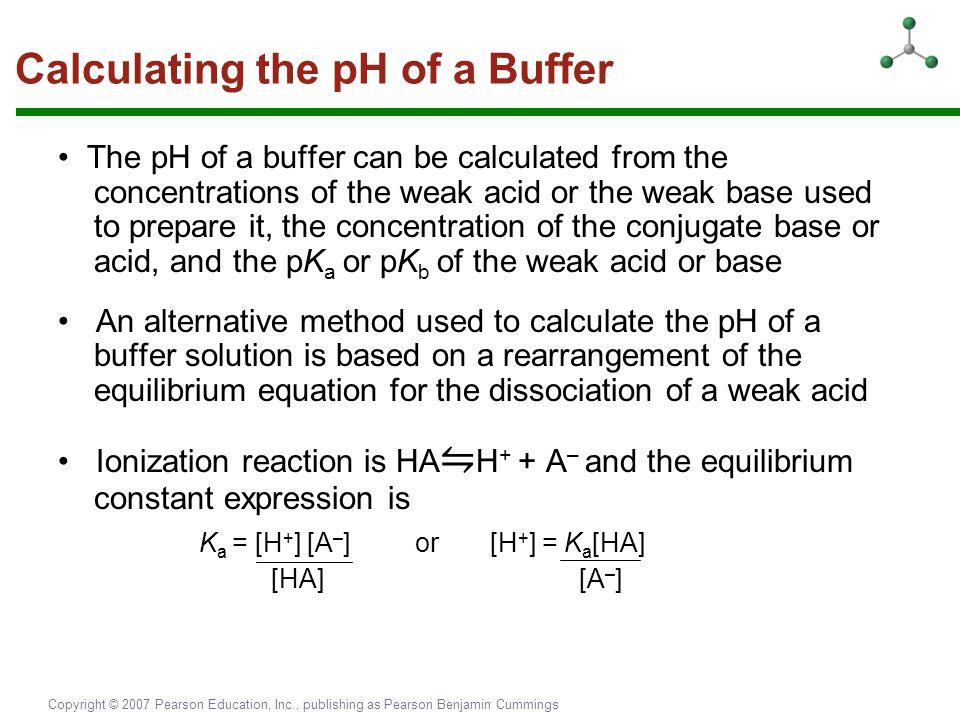 Copyright © 2007 Pearson Education, Inc., publishing as Pearson Benjamin Cummings Calculating the pH of a Buffer The pH of a buffer can be calculated