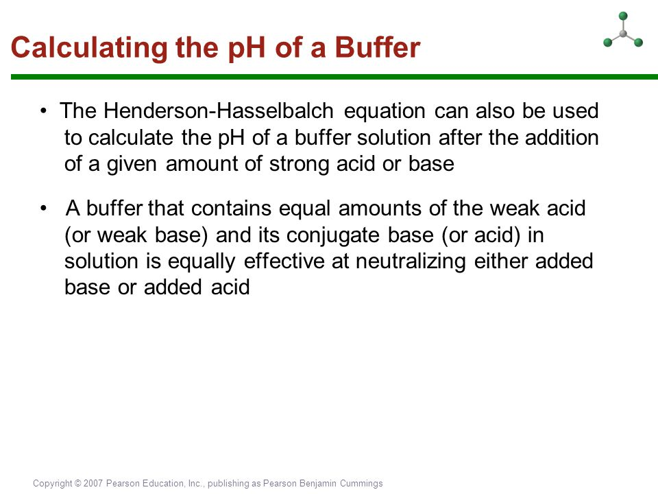 Copyright © 2007 Pearson Education, Inc., publishing as Pearson Benjamin Cummings Calculating the pH of a Buffer The Henderson-Hasselbalch equation ca