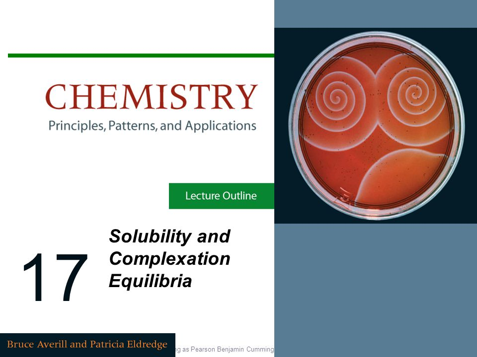 Copyright © 2007 Pearson Education, Inc., publishing as Pearson Benjamin Cummings 17 Solubility and Complexation Equilibria