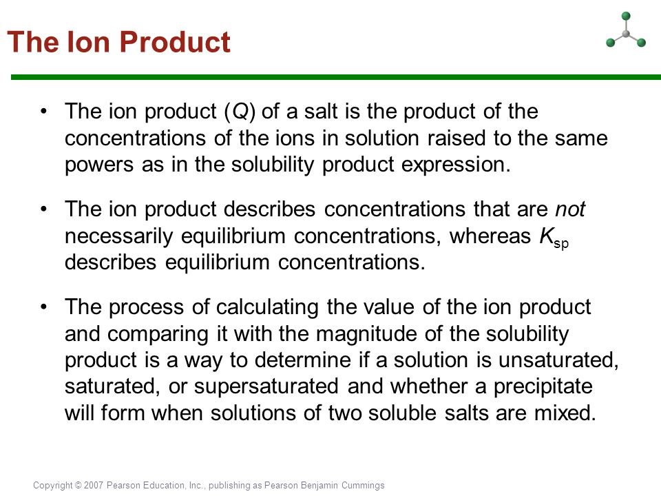 Copyright © 2007 Pearson Education, Inc., publishing as Pearson Benjamin Cummings The Ion Product The ion product (Q) of a salt is the product of the