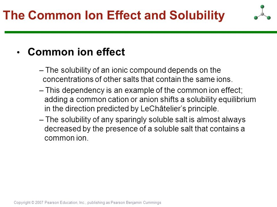 Copyright © 2007 Pearson Education, Inc., publishing as Pearson Benjamin Cummings The Common Ion Effect and Solubility Common ion effect – The solubil