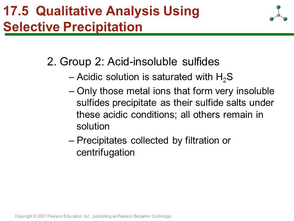 Copyright © 2007 Pearson Education, Inc., publishing as Pearson Benjamin Cummings 17.5 Qualitative Analysis Using Selective Precipitation 2. Group 2: