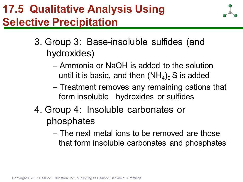 Copyright © 2007 Pearson Education, Inc., publishing as Pearson Benjamin Cummings 17.5 Qualitative Analysis Using Selective Precipitation 3. Group 3: