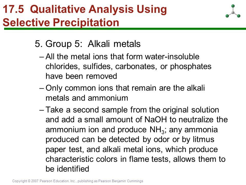 Copyright © 2007 Pearson Education, Inc., publishing as Pearson Benjamin Cummings 17.5 Qualitative Analysis Using Selective Precipitation 5. Group 5: