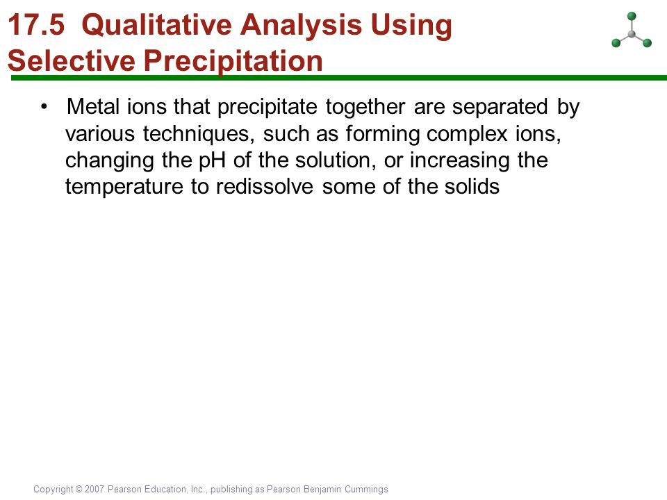 Copyright © 2007 Pearson Education, Inc., publishing as Pearson Benjamin Cummings 17.5 Qualitative Analysis Using Selective Precipitation Metal ions t