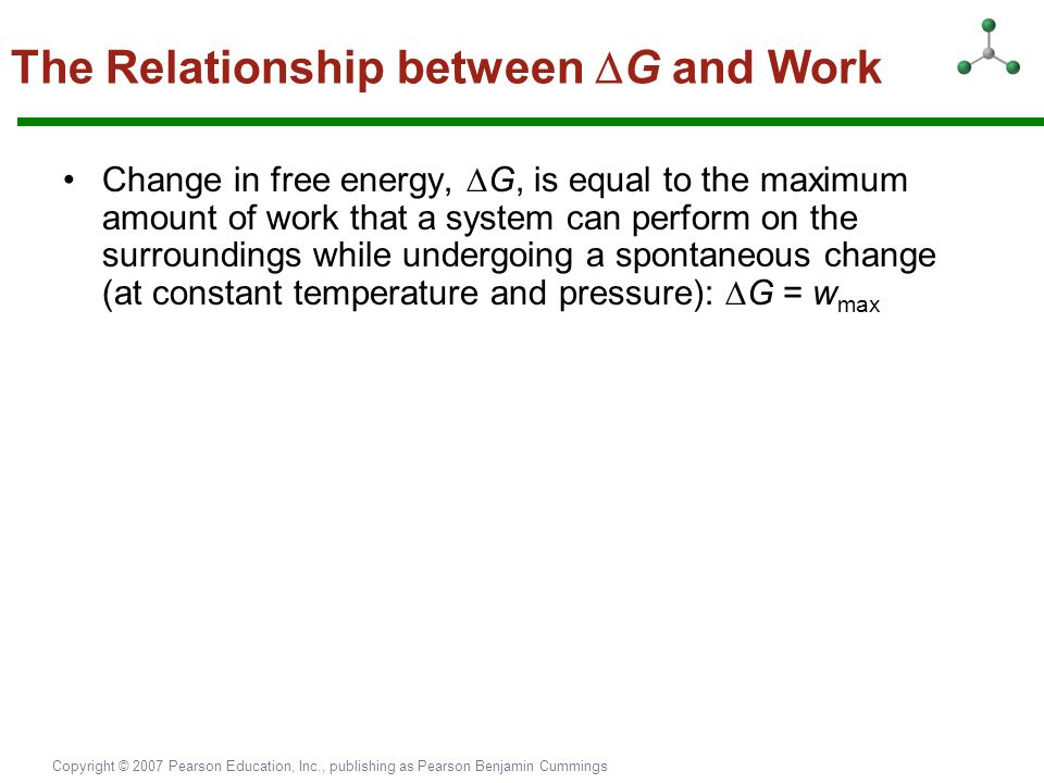 Copyright © 2007 Pearson Education, Inc., publishing as Pearson Benjamin Cummings The Relationship between  G and Work Change in free energy,  G, is