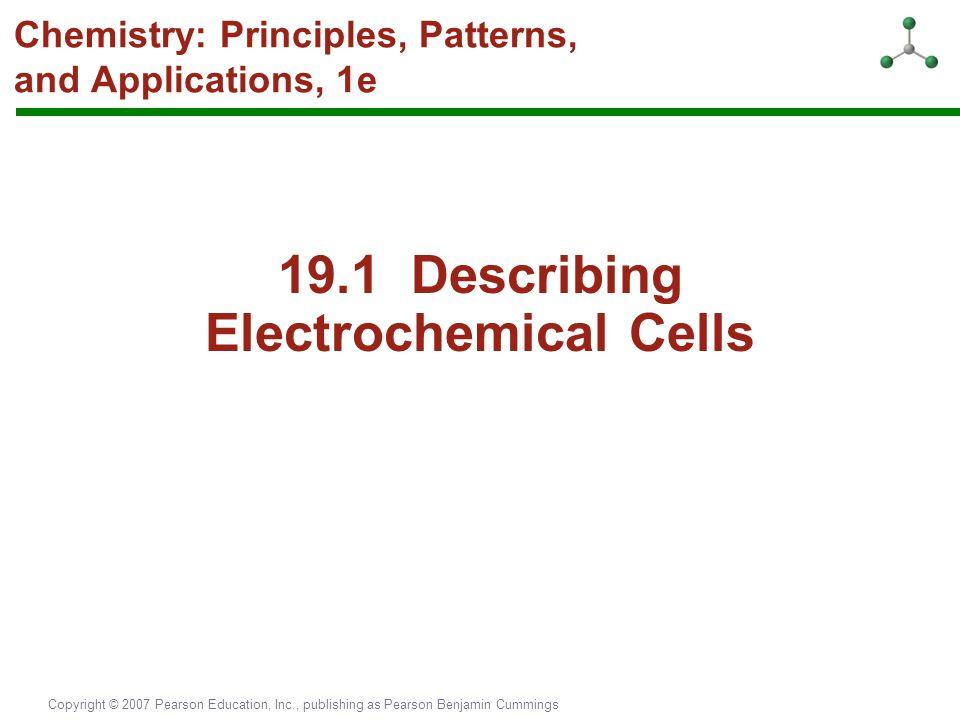 Copyright © 2007 Pearson Education, Inc., publishing as Pearson Benjamin Cummings Chemistry: Principles, Patterns, and Applications, 1e 19.1 Describin