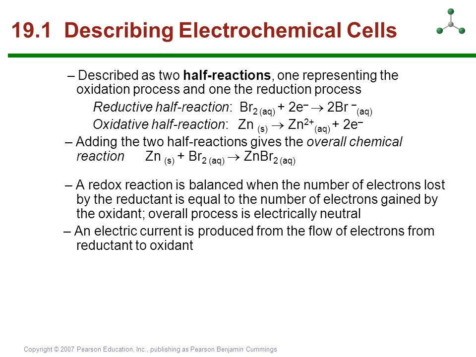 Copyright © 2007 Pearson Education, Inc., publishing as Pearson Benjamin Cummings 19.1 Describing Electrochemical Cells – Described as two half-reacti