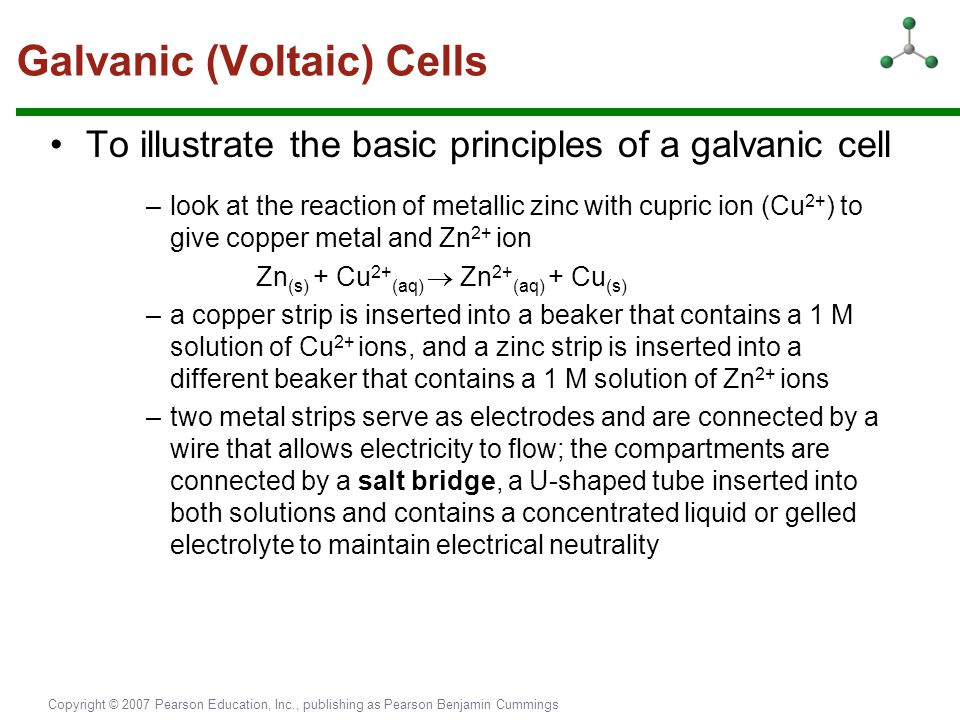 Copyright © 2007 Pearson Education, Inc., publishing as Pearson Benjamin Cummings Galvanic (Voltaic) Cells To illustrate the basic principles of a gal